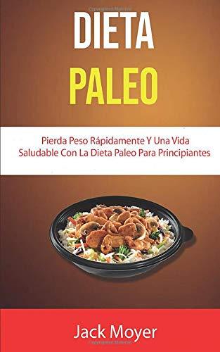 Dieta Paleo: Pierda Peso Rápidamente Y Una Vida Saludable Con La Dieta Paleo Para Principiantes (Cocina / General) (Spanish Edition)