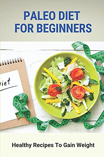 Paleo Diet For Beginners: Healthy Recipes To Gain Weight: Paleo Diet Muscle Gain